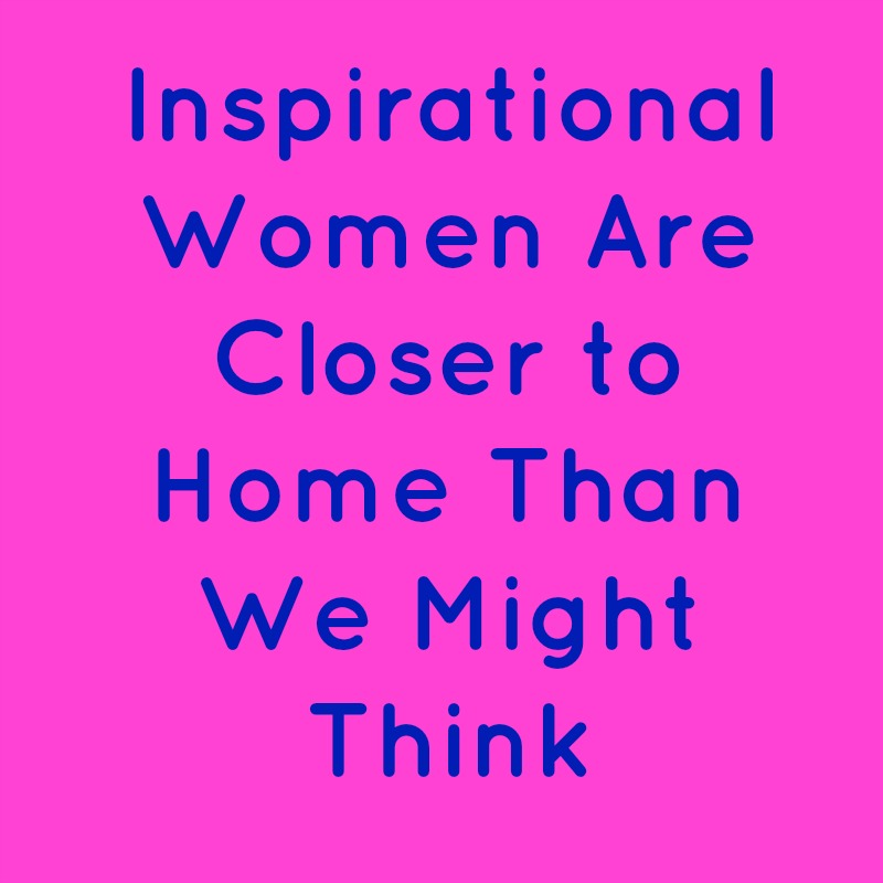 Inspirational Women Are Closer to Home Than We Might Think