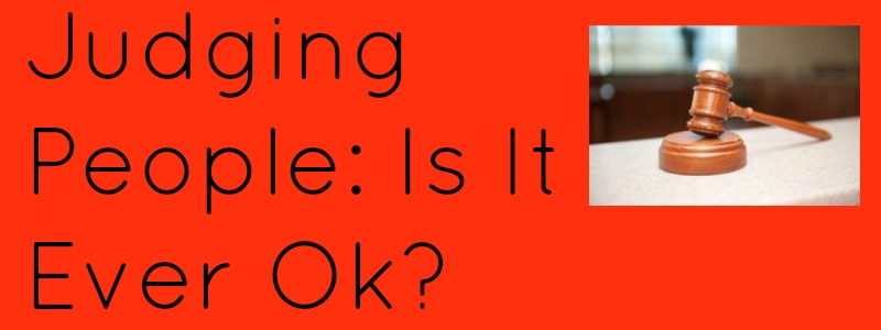 Judging People: Is It Ever Ok?