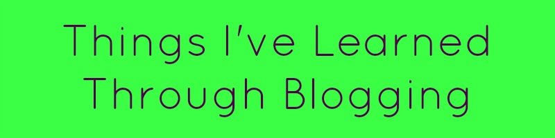 Things I've Learned Through Blogging