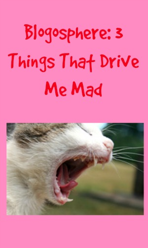 Blogosphere: 3 Things That Drive Me Mad