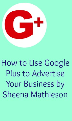 How to Use Google Plus to Advertise Your Business by Sheena Mathieson