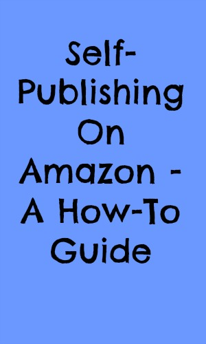 Self-Publishing On Amazon - A How-To Guide