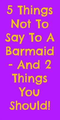 5 Things Not To Say To A Barmaid - And 2 Things You Should!