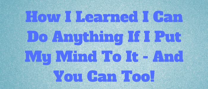 How I Learned I Can Do Anything If I Put My Mind To It - And You Can Too!