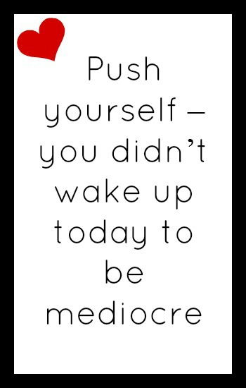 Push yourself - you didn't wake up today to be mediocre