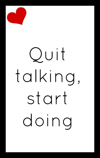 Quit talking; start doing