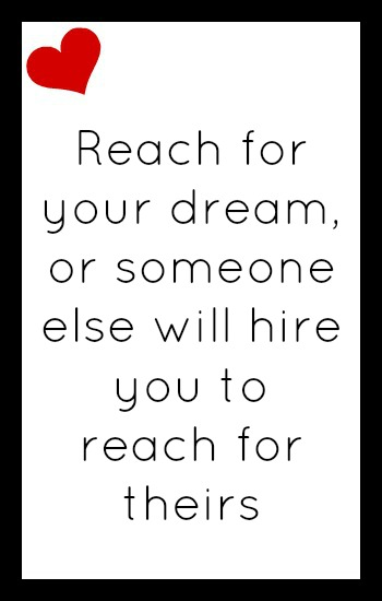 Reach for your dream or someone else will hire you to reach for theirs