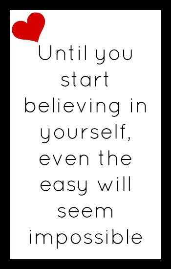 Until you start believing in yourself, even the easy will seem impossible