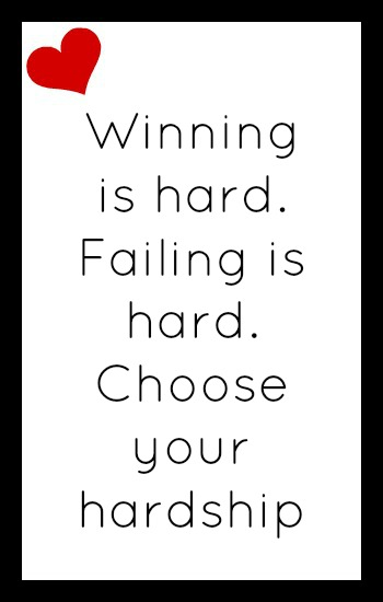 Winning is hard. Failing is hard. Choose your hardship