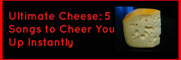 Ultimate Cheese: 5 Songs to Cheer You Up Instantly
