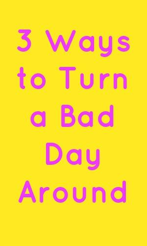 3 Ways to Turn a Bad Day Around