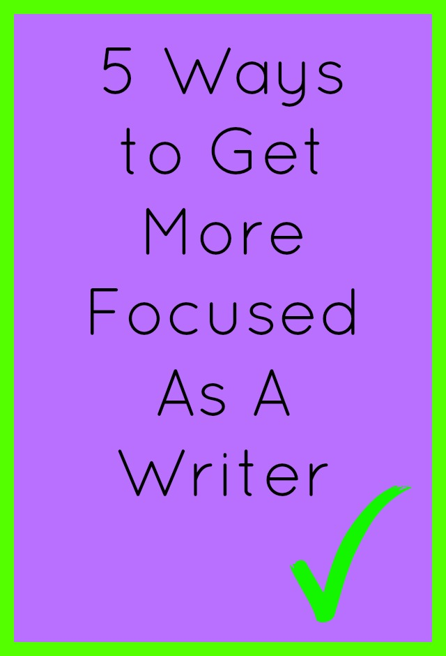 5 Ways to Get More Focused As A Writer