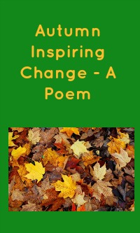 Autumn Inspiring Change - A Poem text in orange on a green background with a picture of a pile of autumn leaves