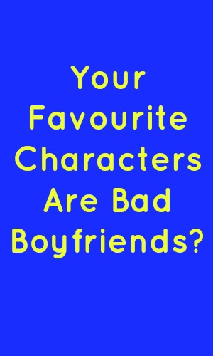 Your Favourite Characters Are Bad Boyfriends? in yellow text on a blue background